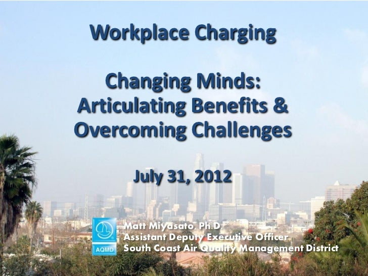Workplace Charging   Changing Minds:Articulating Benefits &Overcoming Challenges       July 31, 2012     Matt Miyasato, Ph...