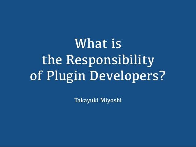 What is the Responsibility of Plugin Developers? Takayuki Miyoshi