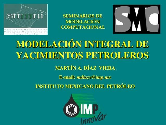 SEMINARIOS DE            MODELACIÓN          COMPUTACIONALMODELACIÓN INTEGRAL DEYACIMIENTOS PETROLEROS         MARTÍN A. D...