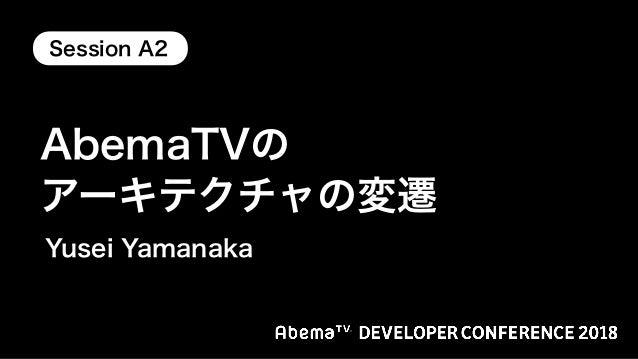 AbemaTVのアーキテクチャの変遷 / AbemaTV DevCon 2018 TrackA Session A2 Slide 1