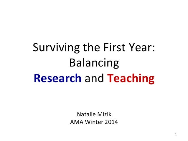 Surviving	   the	   First	   Year:	    Balancing	   	    Research	   and	   Teaching	    	    	     Natalie	   Mizik	   ...