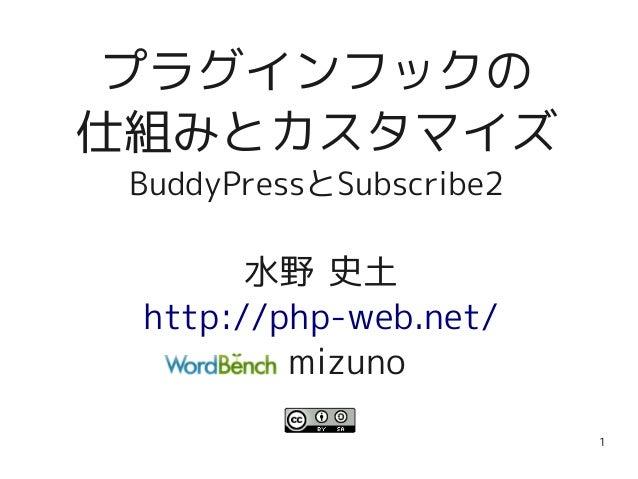 1 プラグインフックの 仕組みとカスタマイズ BuddyPressとSubscribe2 水野 史土 http://php-web.net/ mizuno