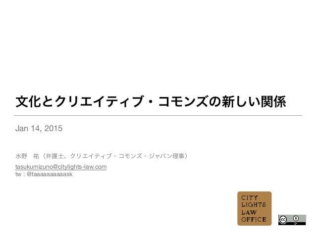 文化とクリエイティブ・コモンズの新しい関係 Jan 14, 2015  ! ! 水野祐(弁護士、クリエイティブ・コモンズ・ジャパン理事) tasukumizuno@citylights-law.com  tw : @taaaaaaaaaask