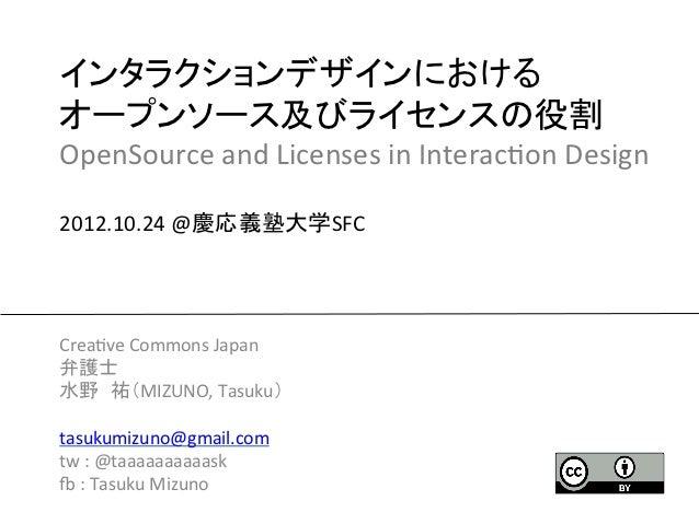 インタラクションデザインにおける オープンソース及びライセンスの役割 OpenSource and Licenses in Interac2on Design  2012.10.24 @慶応義塾大学SFC...