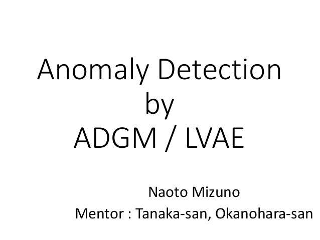 Anomaly Detection by ADGM/LVAE NaotoMizuno Mentor:Tanaka-san,Okanohara-san