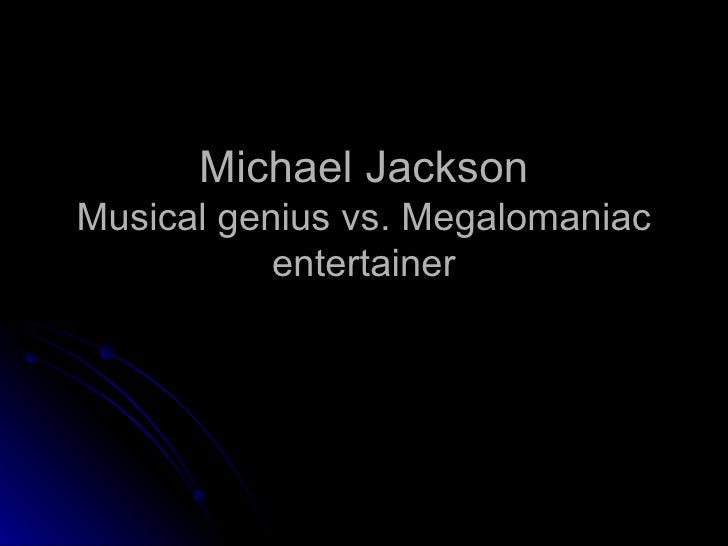 Michael Jackson Musical genius vs. Megalomaniac entertainer