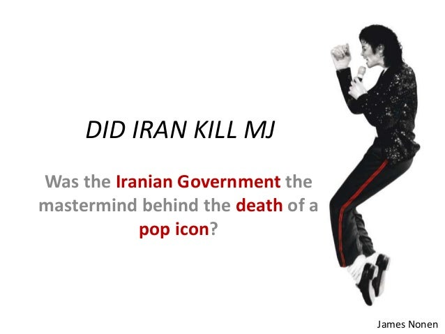 DID IRAN KILL MJ Was the Iranian Government the mastermind behind the death of a pop icon? James Nonen