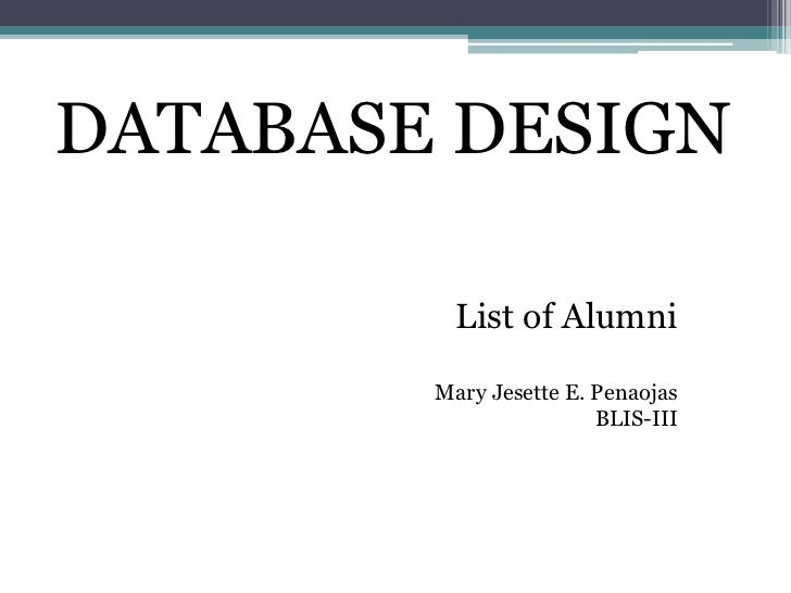 DATABASE DESIGN          List of Alumni        Mary Jesette E. Penaojas                        BLIS-III