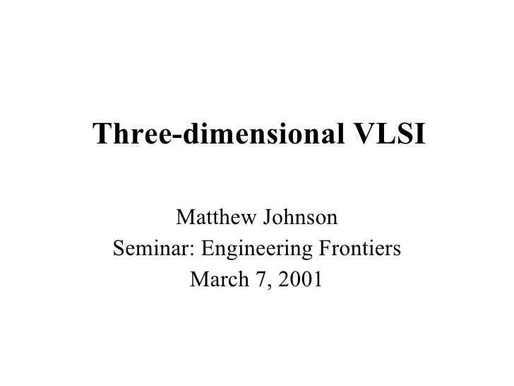 Three-dimensional VLSI Matthew Johnson Seminar: Engineering Frontiers March 7, 2001