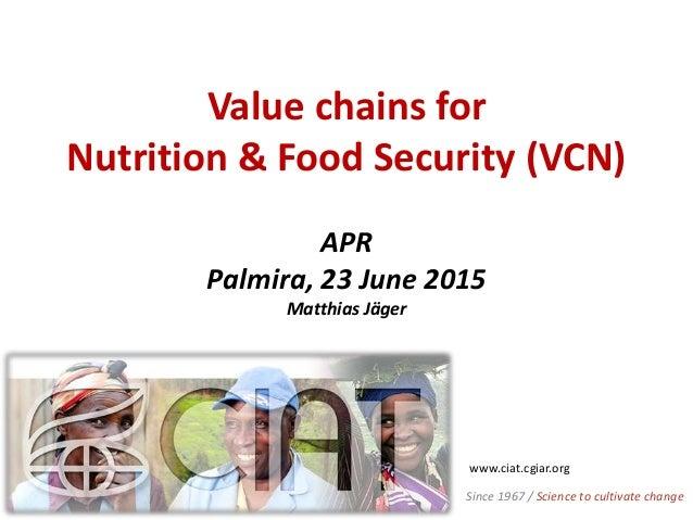 Value chains for Nutrition & Food Security (VCN) APR Palmira, 23 June 2015 Matthias Jäger www.ciat.cgiar.org Since 1967 / ...