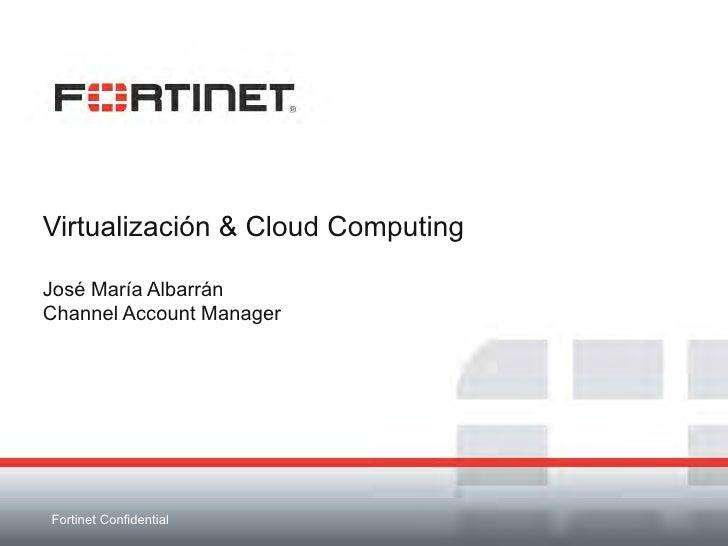 Virtualización & Cloud ComputingJosé María AlbarránChannel Account ManagerFortinet Confidential