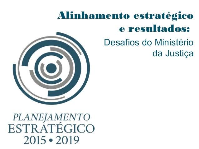 Alinhamento estratégico e resultados: Desafios do Ministério da Justiça