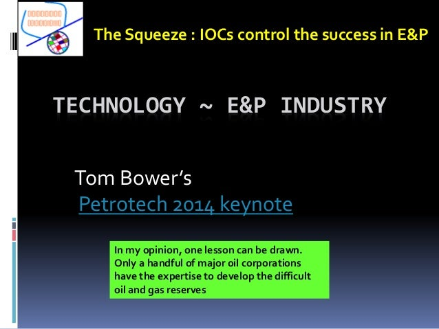 TECHNOLOGY ~ E&P INDUSTRY Tom Bower's Petrotech 2014 keynote The Squeeze : IOCs control the success in E&P In my opinion, ...