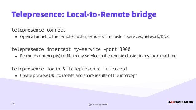 @danielbryantuk Telepresence: Local-to-Remote bridge 18 telepresence connect   • Open a tunnel to the remote cluster; expo...
