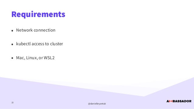 @danielbryantuk Requirements 22 • Network connection   • kubectl access to cluster   • Mac, Linux, or WSL2