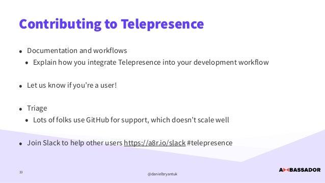 @danielbryantuk Contributing to Telepresence 33 • Documentation and workflows   • Explain how you integrate Telepresence i...