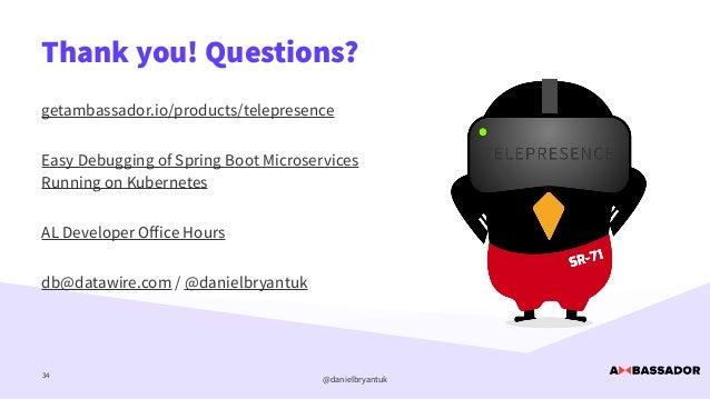 @danielbryantuk Thank you! Questions? 34 getambassador.io/products/telepresence   Easy Debugging of Spring Boot Microservi...