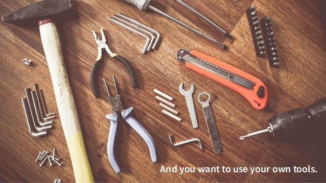 @danielbryantuk tl;dr 9 And you want to use your own tools.