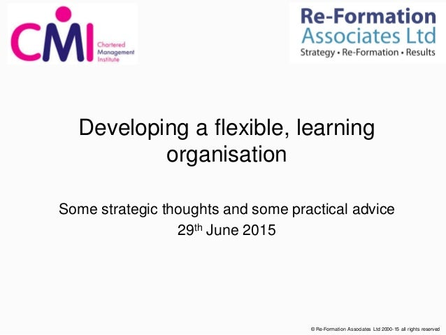 Developing a flexible, learning organisation Some strategic thoughts and some practical advice 29th June 2015 © Re-Formati...