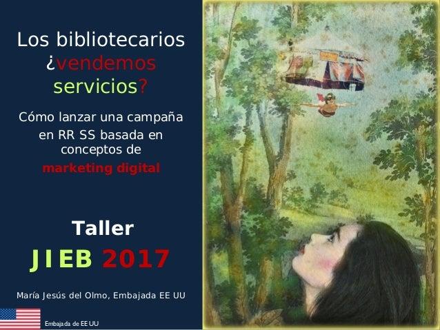 Embajada de EE UU Los bibliotecarios ¿vendemos servicios? Cómo lanzar una campaña en RR SS basada en conceptos de marketin...