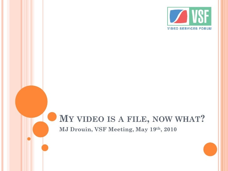 MY VIDEO IS A FILE, NOW WHAT? MJ Drouin, VSF Meeting, May 19th, 2010