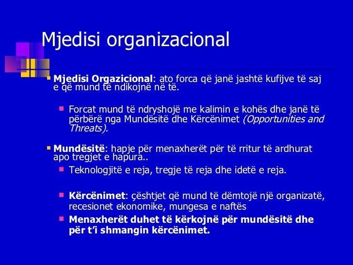 Mjedisi organizacional <ul><li>Mjedisi Orgazicional :   ato forca që janë jashtë kufijve të saj e që mund të ndikojnë në t...