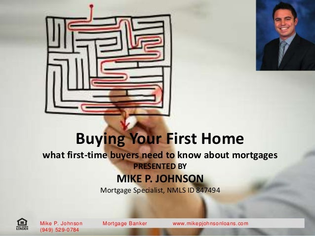 Buying Your First Home what first-time buyers need to know about mortgages PRESENTED BY MIKE P. JOHNSON Mortgage Specialis...