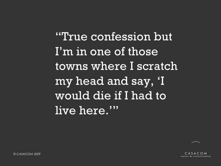 """"""" True confession but I'm in one of those towns where I scratch my head and say, 'I would die if I had to live here.'"""""""