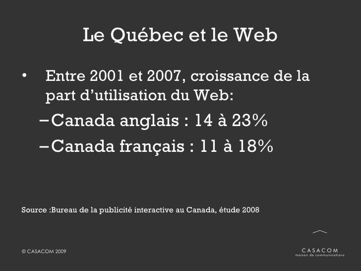 Le Québec et le Web <ul><li>Entre 2001 et 2007, croissance de la part d'utilisation du Web: </li></ul><ul><ul><li>Canada a...