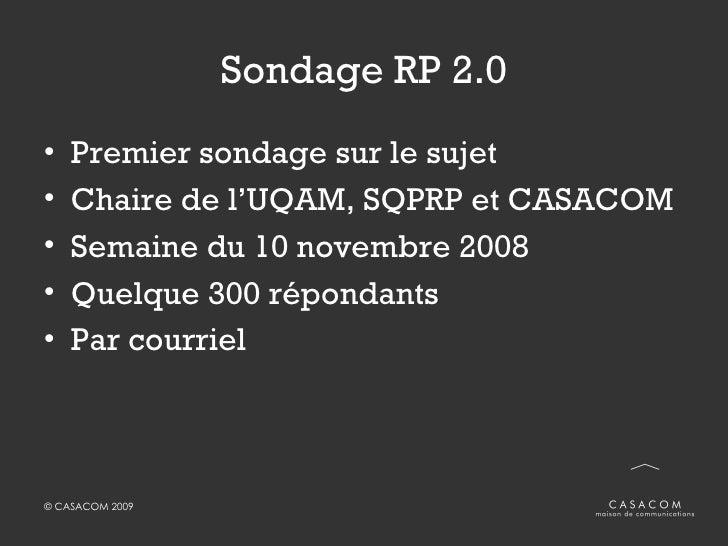 Sondage RP 2.0 <ul><li>Premier sondage sur le sujet </li></ul><ul><li>Chaire de l'UQAM, SQPRP et CASACOM </li></ul><ul><li...