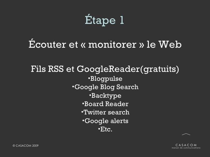 Étape 1 <ul><li>Écouter et «monitorer» le Web </li></ul><ul><li>Fils RSS et GoogleReader(gratuits) </li></ul><ul><li>Blo...