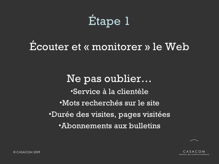 Étape 1 <ul><li>Écouter et «monitorer» le Web </li></ul><ul><li>Ne pas oublier… </li></ul><ul><li>Service à la clientèle...