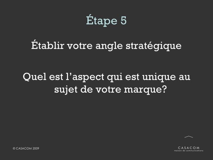 Étape 5 <ul><li>Établir votre angle stratégique </li></ul><ul><li>Quel est l'aspect qui est unique au sujet de votre marqu...