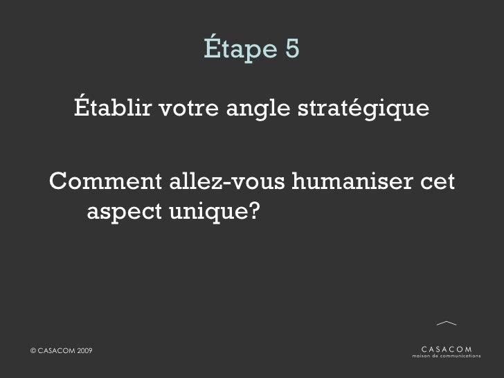 Étape 5 <ul><li>Établir votre angle stratégique </li></ul><ul><li>Comment allez-vous humaniser cet aspect unique?  </li></ul>