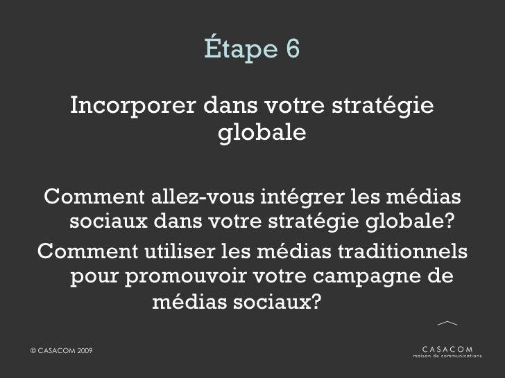 Étape 6 <ul><li>Incorporer dans votre stratégie globale </li></ul><ul><li>Comment allez-vous intégrer les médias sociaux d...