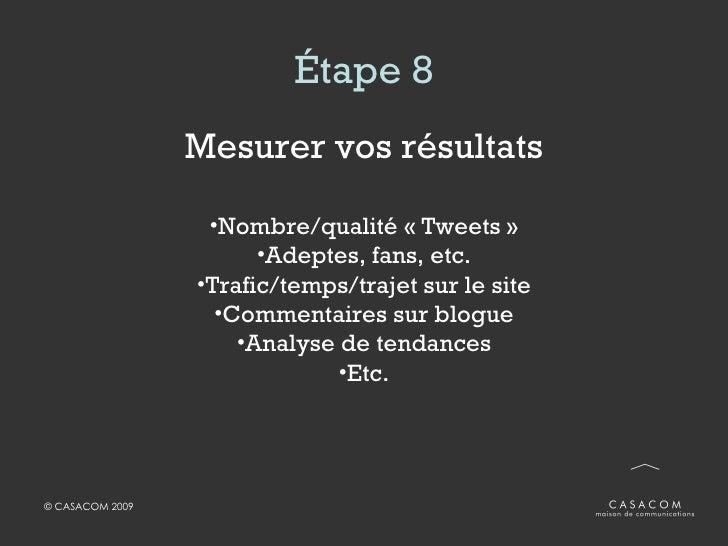 Étape 8 <ul><li>Mesurer vos résultats </li></ul><ul><li>Nombre/qualité «Tweets» </li></ul><ul><li>Adeptes, fans, etc. </...