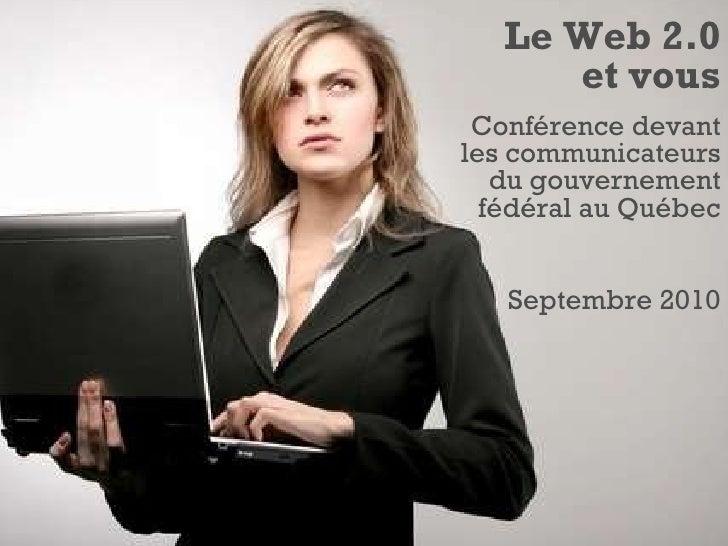 Le Web 2.0 et vous Conférence devant les communicateurs du gouvernement fédéral au Québec Septembre 2010