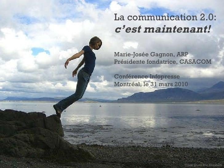 La communication 2.0: c'est maintenant! Marie-Josée Gagnon, ARP Présidente fondatrice, CASACOM Conférence Infopresse Montr...