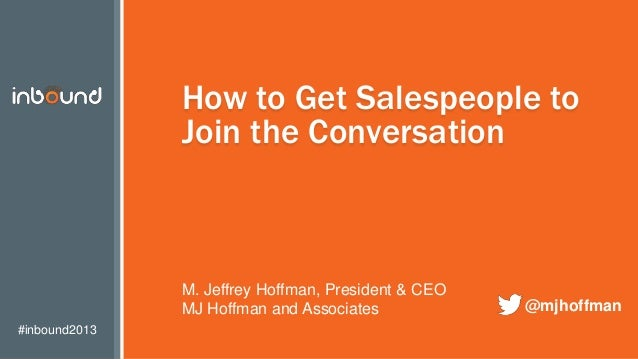 #inbound2013 How to Get Salespeople to Join the Conversation M. Jeffrey Hoffman, President & CEO MJ Hoffman and Associates...