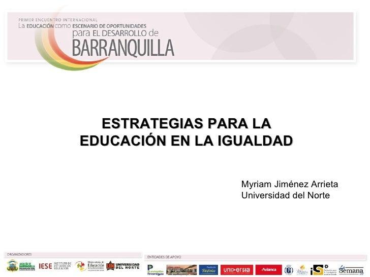 Myriam Jiménez Arrieta Universidad del Norte ESTRATEGIAS PARA LA EDUCACIÓN EN LA IGUALDAD