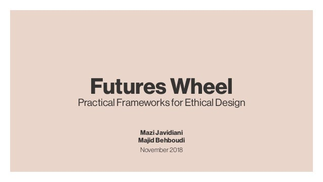 Futures Wheel Practical Frameworks for Ethical Design Mazi Javidiani Majid Behboudi November2018