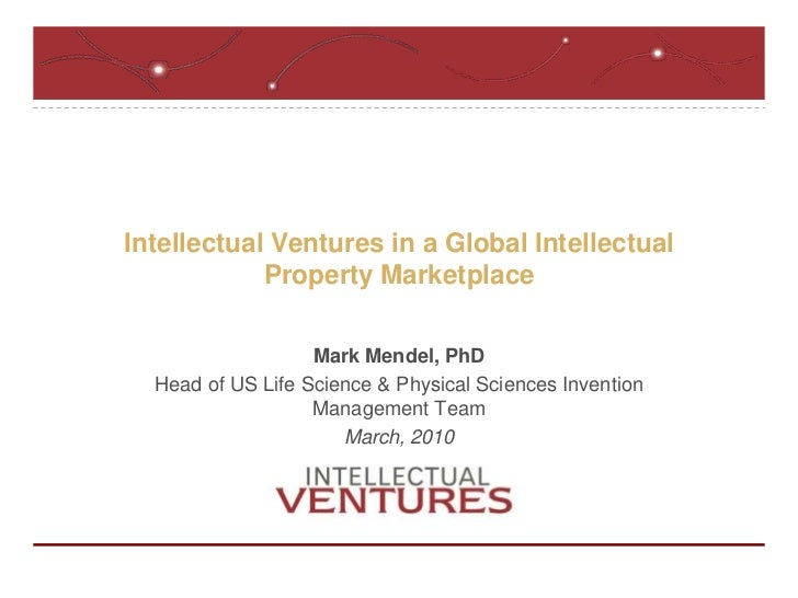 Intellectual Ventures in a Global Intellectual Property Marketplace<br />Mark Mendel, PhD<br />Head of US Life Science & P...