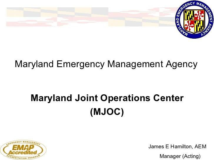 Maryland Emergency Management Agency Maryland Joint Operations Center (MJOC) James E Hamilton, AEM Manager (Acting)
