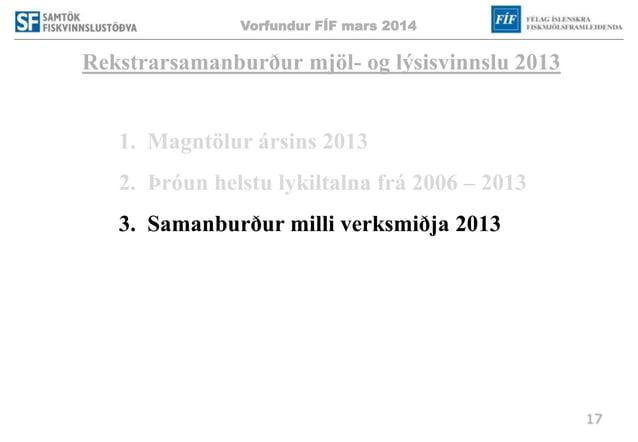 Vorfundur FÍF mars 2014 17 Rekstrarsamanburður mjöl- og lýsisvinnslu 2013 1. Magntölur ársins 2013 2. Þróun helstu lykilta...