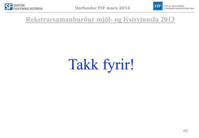 Vorfundur FÍF mars 2014 46 Rekstrarsamanburður mjöl- og lýsisvinnslu 2013 Takk fyrir!