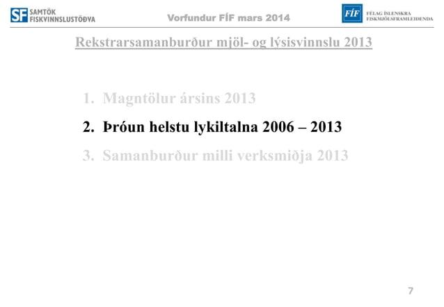 Vorfundur FÍF mars 2014 7 Rekstrarsamanburður mjöl- og lýsisvinnslu 2013 1. Magntölur ársins 2013 2. Þróun helstu lykiltal...