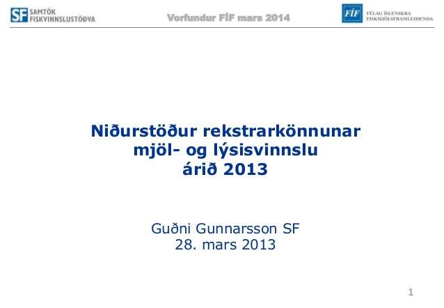 Vorfundur FÍF mars 2014 1 Niðurstöður rekstrarkönnunar mjöl- og lýsisvinnslu árið 2013 Guðni Gunnarsson SF 28. mars 2013
