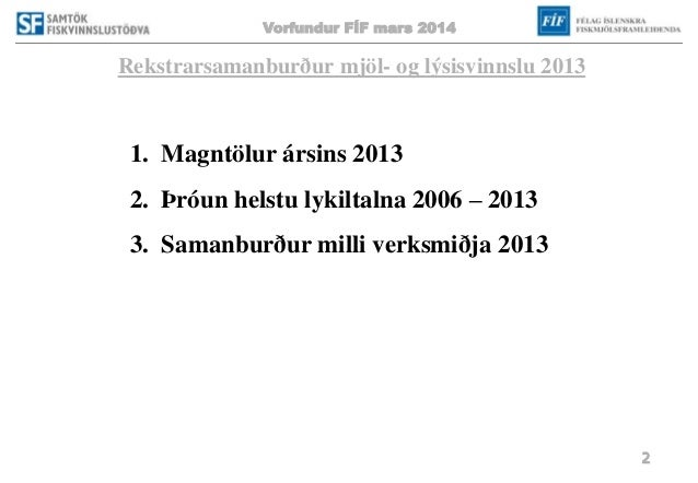 Vorfundur FÍF mars 2014 2 Rekstrarsamanburður mjöl- og lýsisvinnslu 2013 1. Magntölur ársins 2013 2. Þróun helstu lykiltal...