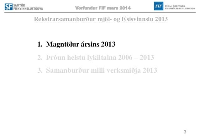 Vorfundur FÍF mars 2014 3 Rekstrarsamanburður mjöl- og lýsisvinnslu 2013 1. Magntölur ársins 2013 2. Þróun helstu lykiltal...