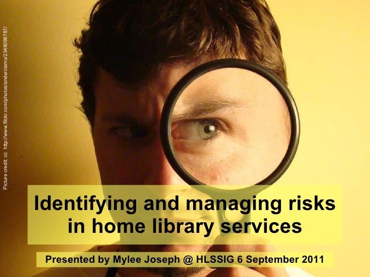 Identifying and managing risks in home library services Presented by Mylee Joseph @ HLSSIG 6 September 2011 Picture credit...